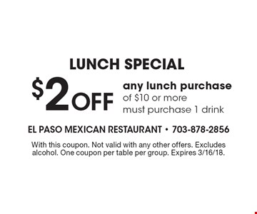 LUNCH SPECIAL $2 Off any lunch purchase of $10 or more. must purchase 1 drink. With this coupon. Not valid with any other offers. Excludes alcohol. One coupon per table per group. Expires 3/16/18.