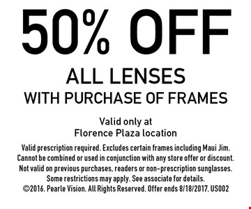 50% off all lenses with purchase of frames. Valid only at Florence Plaza location Valid prescription required. Excludes certain frames including Maui Jim. Cannot be combined or used in conjunction with any store offer or discount. Not valid on previous purchases, readers or non-prescription sunglasses. Some restrictions may apply. See associate for details. 2016. Pearle Vision. All Rights Reserved. Offer ends 8/18/2017. US002