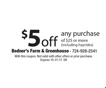 $5 off any purchase of $25 or more (including hayrides). With this coupon. Not valid with other offers or prior purchase. Expires 10-31-17. SH