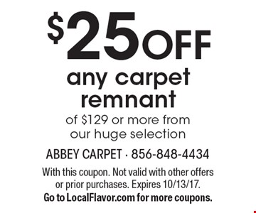$25 OFF any carpet remnant of $129 or more from our huge selection. With this coupon. Not valid with other offers or prior purchases. Expires 10/13/17. Go to LocalFlavor.com for more coupons.