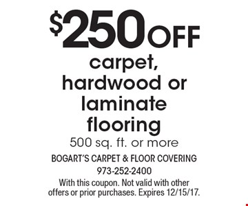 $250 off carpet, hardwood or laminate flooring, 500 sq. ft. or more. With this coupon. Not valid with other offers or prior purchases. Expires 12/15/17.