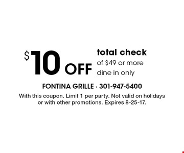 $10 Off total check of $49 or more. Dine in only. With this coupon. Limit 1 per party. Not valid on holidays or with other promotions. Expires 8-25-17.