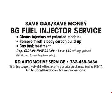 Save Gas/Save Money. BG FUEL INJECTOR SERVICE - Cleans injectors w/ patented machine - Remove throttle body carbon build-up - Gas tank treatment. Reg. $129.99, NOW $89.99 - Save $40 off reg. price!! (Most cars. Taxes/shop fees extra). With this coupon. Not valid with other offers or prior purchases. Expires 9/8/17. Go to LocalFlavor.com for more coupons.