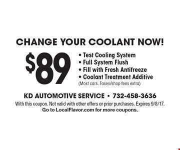 $89 CHANGE YOUR COOLANT NOW! - Test Cooling System - Full System Flush - Fill with Fresh Antifreeze - Coolant Treatment Additive (Most cars. Taxes/shop fees extra). With this coupon. Not valid with other offers or prior purchases. Expires 9/8/17. Go to LocalFlavor.com for more coupons.