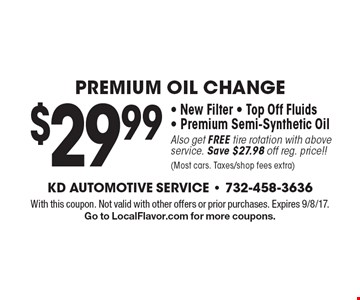 $29.99 Premium Oil Change - New Filter - Top Off Fluids - Premium Semi-Synthetic Oil. Also get FREE tire rotation with above service. Save $27.98 off reg. price!! (Most cars. Taxes/shop fees extra). With this coupon. Not valid with other offers or prior purchases. Expires 9/8/17. Go to LocalFlavor.com for more coupons.