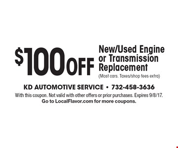 $100 Off New/Used Engine or Transmission Replacement (Most cars. Taxes/shop fees extra). With this coupon. Not valid with other offers or prior purchases. Expires 9/8/17. Go to LocalFlavor.com for more coupons.