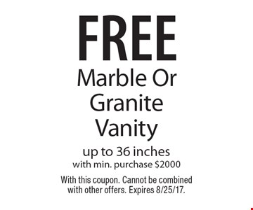 free Marble OrGraniteVanity up to 36 incheswith min. purchase $2000. With this coupon. Cannot be combined with other offers. Expires 8/25/17.