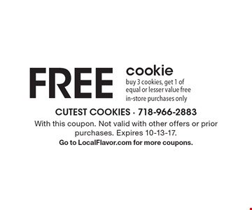 Free Cookie. Buy 3 cookies, get 1 of equal or lesser value free. In-store purchases only. With this coupon. Not valid with other offers or prior purchases. Expires 10-13-17. Go to LocalFlavor.com for more coupons.
