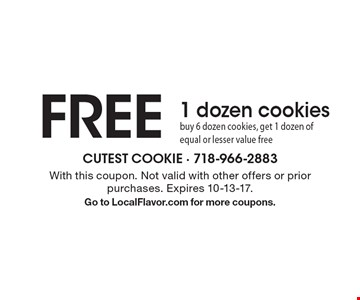 Free 1 Dozen Cookies. Buy 6 dozen cookies, get 1 dozen of equal or lesser value free. With this coupon. Not valid with other offers or prior purchases. Expires 10-13-17. Go to LocalFlavor.com for more coupons.