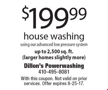 $199.99 house washing using our advanced low pressure system up to 2,500 sq. ft. (larger homes slightly more). With this coupon. Not valid on prior services. Offer expires 8-25-17.