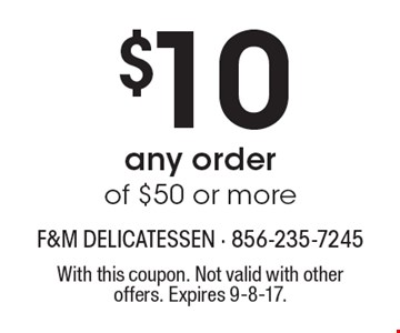 $10 Off any order of $50 or more. With this coupon. Not valid with other offers. Expires 9-8-17.