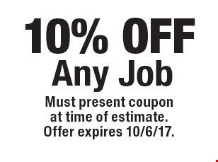 10% OFF Any Job. Must present coupon at time of estimate.Offer expires 10/6/17.