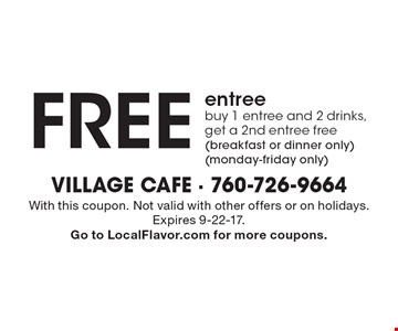 Free entree buy 1 entree and 2 drinks, get a 2nd entree free (breakfast or dinner only) (monday-friday only). With this coupon. Not valid with other offers or on holidays. Expires 9-22-17. Go to LocalFlavor.com for more coupons.