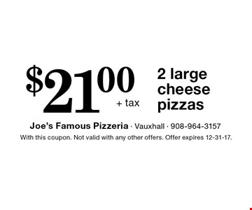 $21.00+ tax 2 large cheese pizzas. With this coupon. Not valid with any other offers. Offer expires 12-31-17.