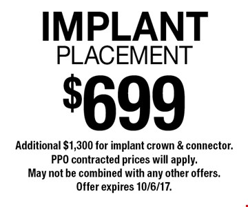 $699 implant placement. Additional $1,300 for implant crown & connector. PPO contracted prices will apply. May not be combined with any other offers. Offer expires 10/6/17.