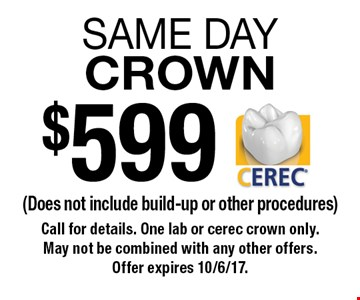$599 same day crown. Does not include build-up or other procedures. Call for details. One lab or cerec crown only. May not be combined with any other offers. Offer expires 10/6/17.