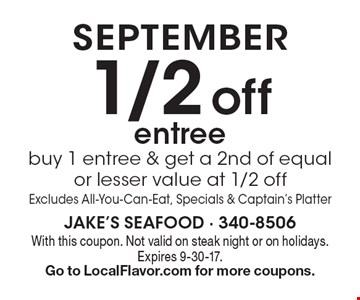 September. 1/2 off entree. Buy 1 entree & get a 2nd of equal or lesser value at 1/2 off Excludes All-You-Can-Eat, Specials & Captain's Platter. With this coupon. Not valid on steak night or on holidays. Expires 9-30-17. Go to LocalFlavor.com for more coupons.