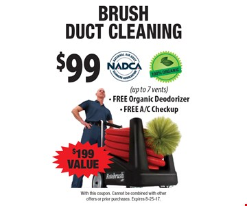 $99 brush duct cleaning, $199 value (up to 7 vents).  Free Organic Deodorizer. Free A/C Checkup. With this coupon. Cannot be combined with other offers or prior purchases. Expires 8-25-17.