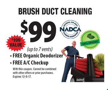 $99. BRUSH DUCT CLEANING. $199 VALUE. (up to 7 vents). FREE Organic Deodorizer. FREE A/C Checkup. With this coupon. Cannot be combined with other offers or prior purchases. Expires 12-8-17.