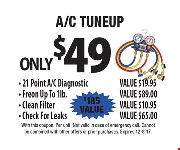 ONLY $49. A/C TUNEUP. 21 Point A/C Diagnostic. VALUE $19.95. Freon Up To 1lb. VALUE $89.00. Clean Filter. VALUE $10.95. Check For Leaks. VALUE $65.00. $185 VALUE. With this coupon. Per unit. Not valid in case of emergency call. Cannot be combined with other offers or prior purchases. Expires 12-8-17.