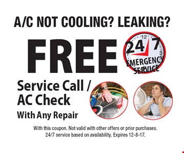 A/C NOT COOLING?. LEAKING? FREE. Service Call / AC Check With Any Repair. 247 EMERGENCY SERVICE. With this coupon. Not valid with other offers or prior purchases. 24/7 service based on availability. Expires 12-8-17.