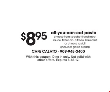 $8.95 all-you-can-eat pasta choose from spaghetti and meat sauce, fettuccini alfredo, baked ziti or cheese ravioli (includes garlic bread). With this coupon. Dine in only. Not valid with other offers. Expires 8-18-17.
