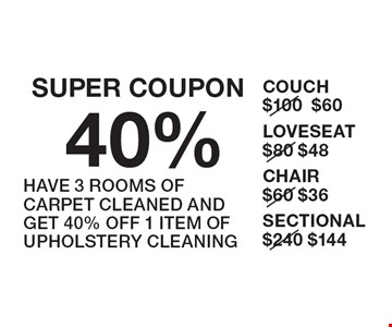 SUPER COUPON 40% UPHOLSTERY HAVE 3 ROOMS OF CARPET CLEANED AND GET 40% OFF 1 ITEM OF UPHOLSTERY CLEANING. COUCH $100 Now $60 LOVESEAT $80 Now $48 CHAIR $60 Now $36 SECTIONAL $240 Now $144.