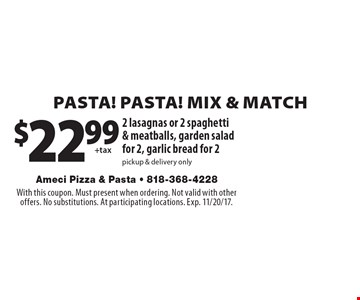 PASTA! PASTA! MIX 7 MATCH. $22.99 2 lasagnas or 2 spaghetti & meatballs, garden salad for 2, garlic bread for 2pickup & delivery only. With this coupon. Must present when ordering. Not valid with other offers. No substitutions. At participating locations. Exp. 11/20/17.