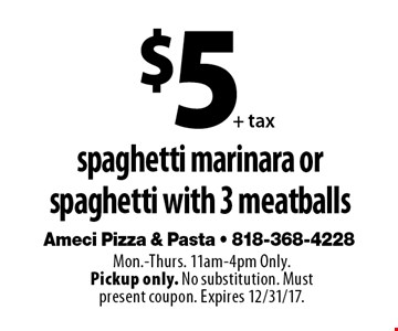 $5 + tax spaghetti marinara or 3 meatballs. Mon.-Thurs. 11am-4pm Only. Pickup only. No substitution. Must present coupon. Expires 12/31/17.