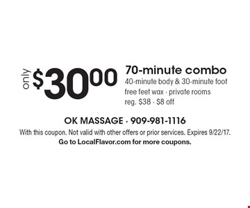 Only $30.00 for a 70-minute combo. 40-minute body & 30-minute foot massage with free feet wax. Private rooms. Reg. $38. $8 off. With this coupon. Not valid with other offers or prior services. Expires 9/22/17. Go to LocalFlavor.com for more coupons.