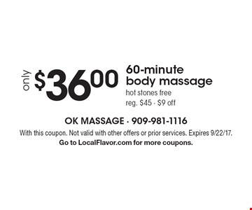 Only $36.00 for a 60-minute body massage, hot stones free. Reg. $45. $9 off. With this coupon. Not valid with other offers or prior services. Expires 9/22/17. Go to LocalFlavor.com for more coupons.