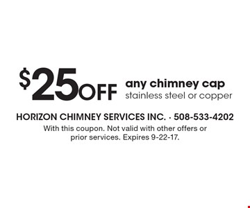 $25 Off any chimney cap, stainless steel or copper. With this coupon. Not valid with other offers or prior services. Expires 9-22-17.