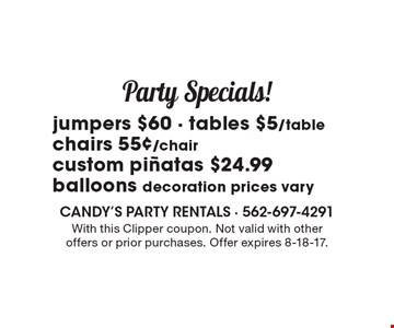 Party Specials! jumpers $60 - tables $5/table chairs 55¢/chair custom pinatas $24.99balloons decoration prices vary. With this Clipper coupon. Not valid with other offers or prior purchases. Offer expires 8-18-17.