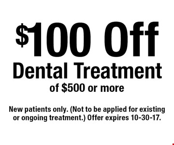 $100 Off Dental Treatment of $500 or more. New patients only. (Not to be applied for existing or ongoing treatment.) Offer expires 10-30-17.