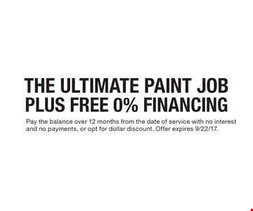THE ULTIMATE PAINT JOB PLUS FREE 0% FINANCING. Pay the balance over 12 months from the date of service with no interest and no payments, or opt for dollar discount. Offer expires 9/22/17.