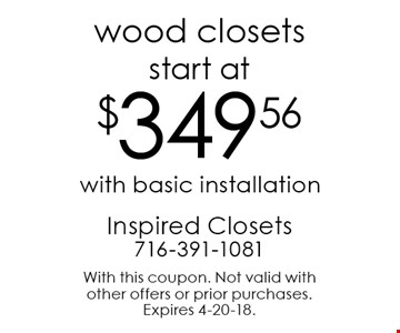 start at $349.56 wood closets with basic installation. With this coupon. Not valid with other offers or prior purchases. Expires 4-20-18.