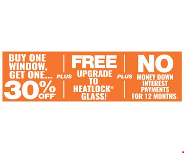 Buy One Window Get One 30% Off Plus Free Upgrade to Heatlock® Glass Plus No Money Down Interest Payments For 12 Months