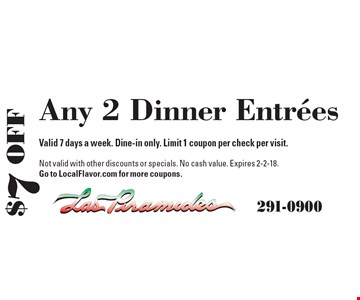 $7 Off Any 2 Dinner Entrees. Valid 7 days a week. Dine-in only. Limit 1 coupon per check per visit. Not valid with other discounts or specials. No cash value. Expires 2-2-18. Go to LocalFlavor.com for more coupons.