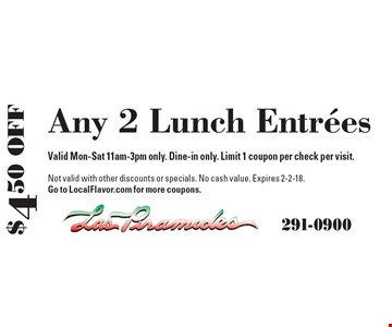 $4.50 Off Any 2 Lunch Entrees. Valid Mon-Sat 11am-3pm only. Dine-in only. Limit 1 coupon per check per visit. Not valid with other discounts or specials. No cash value. Expires 2-2-18. Go to LocalFlavor.com for more coupons.