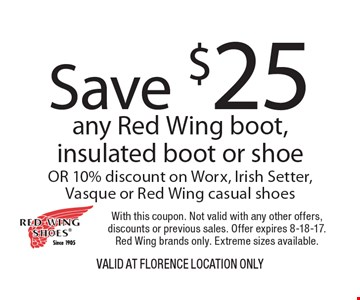 Save $25 any Red Wing boot, insulated boot or shoe OR 10% discount on Worx, Irish Setter, Vasque or Red Wing casual shoes. With this coupon. Not valid with any other offers, discounts or previous sales. Offer expires 8-18-17. Red Wing brands only. Extreme sizes available. VALID AT Florence Location Only