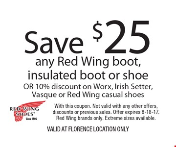 Save $25 any Red Wing boot, insulated boot or shoe OR 10% discount on Worx, Irish Setter, Vasque or Red Wing casual shoes. With this coupon. Not valid with any other offers, discounts or previous sales. Offer expires 8-18-17. Red Wing brands only. Extreme sizes available.VALID AT Florence Location Only