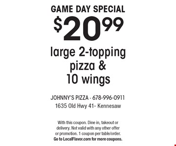 GAME DAY SPECIAL $20.99 large 2-topping pizza & 10 wings. With this coupon. Dine in, takeout or delivery. Not valid with any other offer or promotion. 1 coupon per table/order. Go to LocalFlavor.com for more coupons.