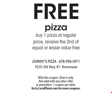 FREE pizza buy 1 pizza at regular price, receive the 2nd of equal or lesser value free. With this coupon. Dine in only. Not valid with any other offer or promotion. 1 coupon per table.Go to LocalFlavor.com for more coupons.