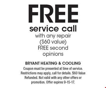 FREE service call with any repair ($60 value). FREE second opinions. Coupon must be presented at time of service. Restrictions may apply, call for details. $60 Value Refunded. Not valid with any other offers or promotion. Offer expires 9-15-17. Bryant Heating & Cooling