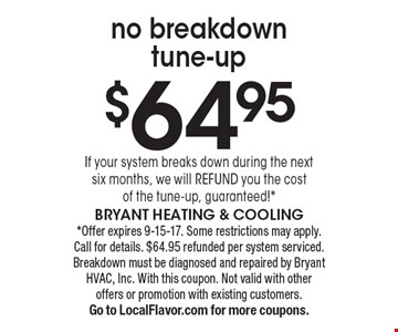 $64.95 no breakdown tune-up. If your system breaks down during the next six months, we will REFUND you the cost of the tune-up, guaranteed!* *Offer expires 9-15-17. Some restrictions may apply. Call for details. $64.95 refunded per system serviced. Breakdown must be diagnosed and repaired by Bryant HVAC, Inc. With this coupon. Not valid with other offers or promotion with existing customers. Go to LocalFlavor.com for more coupons. Bryant Heating & Cooling