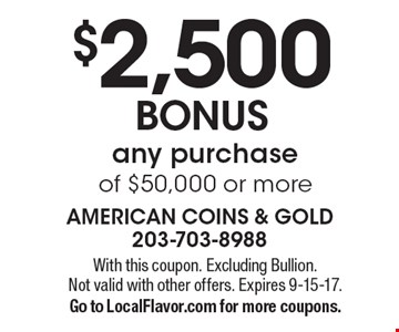 $2,500 BONUS any purchase of $50,000 or more. With this coupon. Excluding Bullion. Not valid with other offers. Expires 9-15-17.Go to LocalFlavor.com for more coupons.