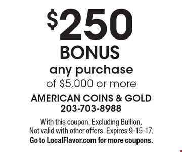 $250 BONUS any purchase of $5,000 or more. With this coupon. Excluding Bullion. Not valid with other offers. Expires 9-15-17.Go to LocalFlavor.com for more coupons.