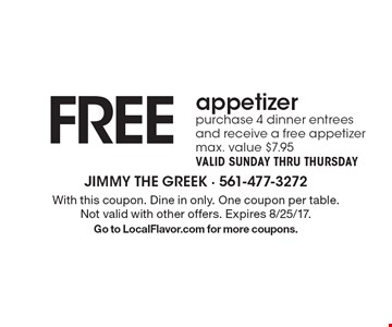 Free appetizer. Purchase 4 dinner entrees and receive a free appetizer. Max. value $7.95.Valid Sunday thru Thursday. With this coupon. Dine in only. One coupon per table. Not valid with other offers. Expires 8/25/17. Go to LocalFlavor.com for more coupons.