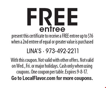 FREE entree - present this certificate to receive a FREE entree up to $16 when a 2nd entree of equal or greater value is purchased. With this coupon. Not valid with other offers. Not valid on Wed., Fri. or major holidays. Cash only when using coupons. One coupon per table. Expires 9-8-17. Go to LocalFlavor.com for more coupons.