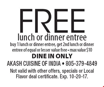 FREE lunch or dinner entree. Buy 1 lunch or dinner entree, get 2nd lunch or dinner entree of equal or lesser value free - max value $10. DINE IN ONLY. Not valid with other offers, specials or Local Flavor deal certificate. Exp. 10-20-17.